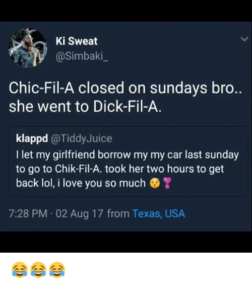 Lol, Love, and Memes: Ki Sweat  @Simbaki_  Chic-Fil-A closed on sundays bro..  she went to Dick-Fil-A  klappd@TiddyJuice  I let my girlfriend borrow my my car last sunday  to go to Chik-Fil-A. took her two hours to get  back lol, i love you so much  7:28 PM 02 Aug 17 from Texas, USA 😂😂😂