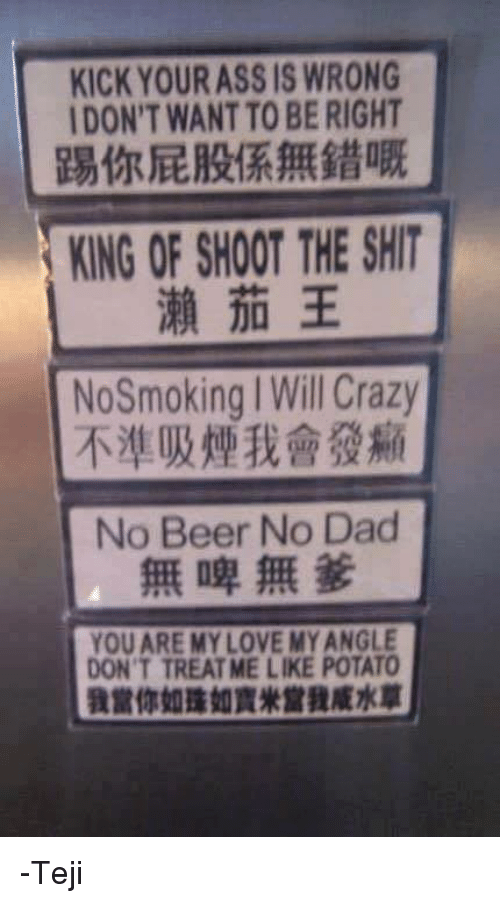 Beer, Dank, and Potato: KICK YOUR ASS IS WRONG  DON'T WANTTOBE RIGHT  KING OF SHOOT THE SHIT  No Smoking Will Crazy  No Beer No Dad  YOU ARE MY LOVE MYANGLE  DON'T TREAT ME LIKE POTATO -Teji