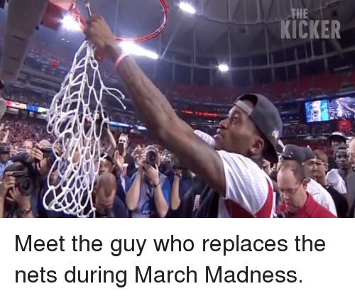 March Madness, Madness, and Who: KICKER Meet the guy who replaces the nets during March Madness.