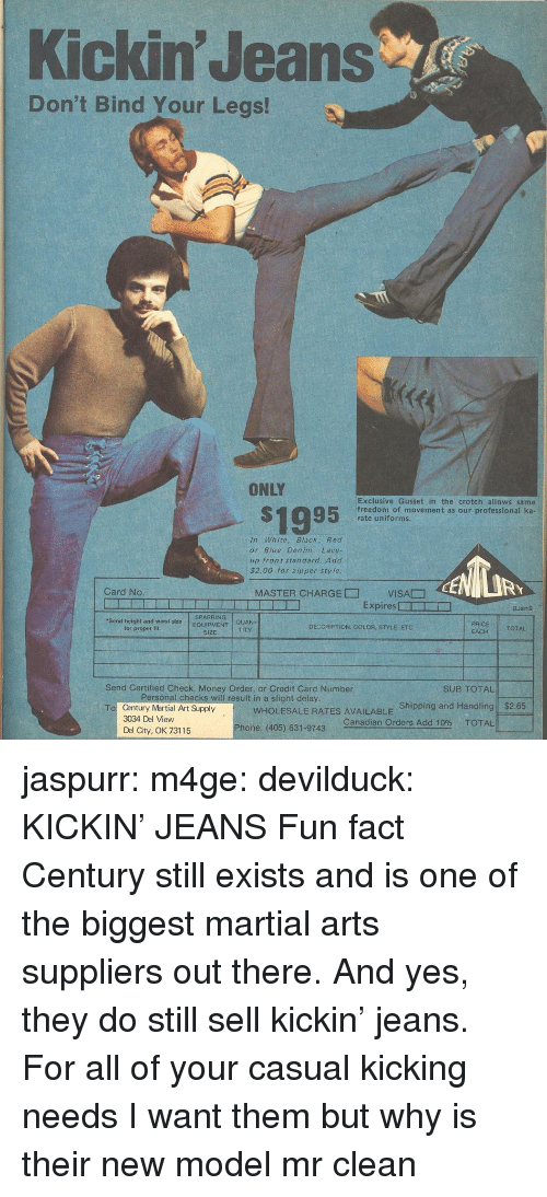 Money, Phone, and Tumblr: Kickin' Jeans  Don't Bind Your Legs!  ONLY  S1995  Exclusive Gusset in the crotch allows same  freedom of movement as our professional ka  rate uniforms.  In White, Black, Red  or Blue Denim: Lace-  up front standard. Add  $2.00 for zipper sty le  RY  Card No  MASTER CHARGE□  VISA贂  Expires □ー  □  BJan9  SPARRING  Send height and waist  for proper fit  sizeEQUIPMENT  QUAN-  TITY  DECCRIPTION, COLOR, STYLE, ETC  TOTAL  SIZE  EACH  Send Certified Check, Money Order, or Credit Card Number  SUB TOTAL!  rsonat checks will result in a slight delay  WHOLESALE RATES AVAILABLE Shipping and Handling  Canadian Orders Add 10% TOTAL  $2.65  Century Martial Art Supply  3034 Del View  Del City, OK 73115  To  Phone: (405) 631-9743 jaspurr:  m4ge:  devilduck:  KICKIN' JEANS  Fun fact Century still exists and is one of the biggest martial arts suppliers out there. And yes, they do still sell kickin' jeans.  For all of your casual kicking needs   I want them but why is their new model mr clean