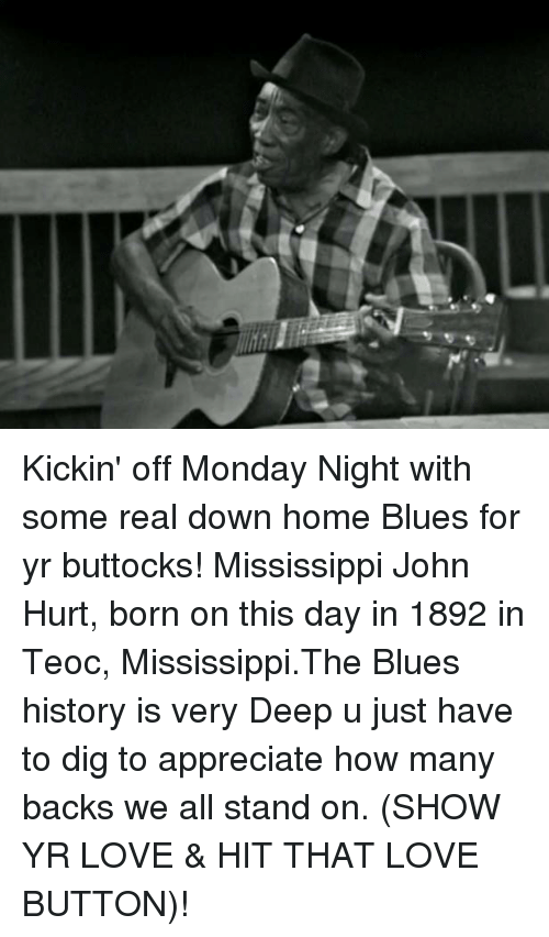 Memes, Mississippi, and 🤖: Kickin' off Monday Night with some real down home Blues for yr buttocks! Mississippi John Hurt, born on this day in 1892 in Teoc, Mississippi.The Blues history is very Deep u just have to dig to appreciate how many backs we all stand on. (SHOW YR LOVE & HIT THAT LOVE BUTTON)!