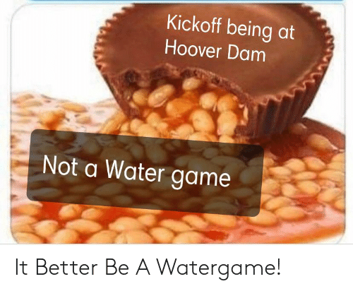 Game, Water, and Hoover Dam: Kickoff being at  Hoover Dam  Not a Water game It Better Be A Watergame!