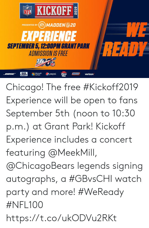 Chicago, Memes, and Microsoft: KICKOFF  NFL  WE  READY  PRESENTED BYSMADDENL 20  NFL  SPORTS  EXPERIENCE  SEPTEMBER 5, 12:00PM GRANT PARK  ADMISSION IS FREE  NFL  BUD  LIGHT  Microsoft  Surface  SNICKERS  pepsi  BOSE  Pizza  Hut  verizon Chicago!  The free #Kickoff2019 Experience will be open to fans September 5th (noon to 10:30 p.m.) at Grant Park!    Kickoff Experience includes a concert featuring @MeekMill, @ChicagoBears legends signing autographs, a #GBvsCHI watch party and more! #WeReady #NFL100 https://t.co/ukODVu2RKt