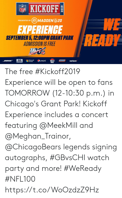 Memes, Microsoft, and Microsoft Surface: KICKOFF  NFL  WE  READY  PRESENTED BYSMADDENL 20  NFL  SPORTS  EXPERIENCE  SEPTEMBER 5, 12:00PM GRANT PARK  ADMISSION IS FREE  NFL  BUD  LIGHT  Microsoft  Surface  SNICKERS  pepsi  BOSE  Pizza  Hut  verizon The free #Kickoff2019 Experience will be open to fans TOMORROW (12-10:30 p.m.) in Chicago's Grant Park!    Kickoff Experience includes a concert featuring @MeekMill and @Meghan_Trainor, @ChicagoBears legends signing autographs, #GBvsCHI watch party and more! #WeReady #NFL100 https://t.co/WoOzdzZ9Hz