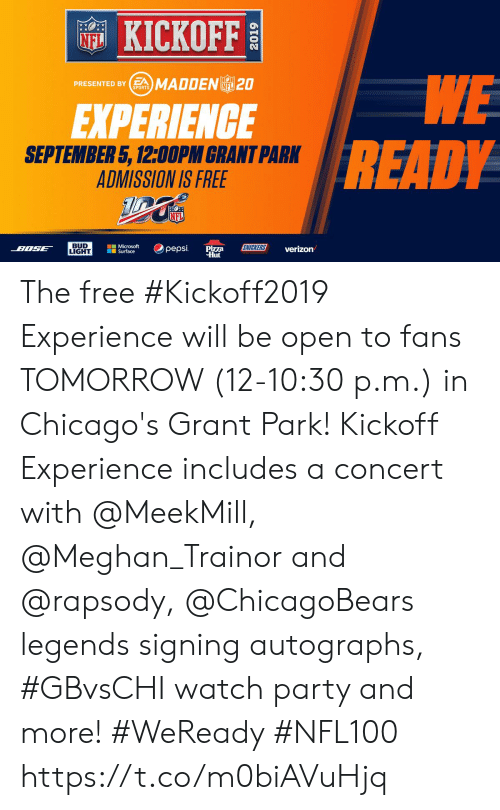 Memes, Microsoft, and Microsoft Surface: KICKOFF  NFL  WE  READY  PRESENTED BYSMADDENL 20  NFL  SPORTS  EXPERIENCE  SEPTEMBER 5, 12:00PM GRANT PARK  ADMISSION IS FREE  NFL  BUD  LIGHT  Microsoft  Surface  SNICKERS  pepsi  BOSE  Pizza  Hut  verizon The free #Kickoff2019 Experience will be open to fans TOMORROW (12-10:30 p.m.) in Chicago's Grant Park!    Kickoff Experience includes a concert with @MeekMill, @Meghan_Trainor and @rapsody, @ChicagoBears legends signing autographs, #GBvsCHI watch party and more! #WeReady #NFL100 https://t.co/m0biAVuHjq