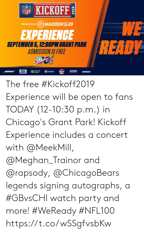 Memes, Microsoft, and Microsoft Surface: KICKOFF  NFL  WE  READY  PRESENTED BYSMADDENL 20  NFL  SPORTS  EXPERIENCE  SEPTEMBER 5, 12:00PM GRANT PARK  ADMISSION IS FREE  NFL  BUD  LIGHT  Microsoft  Surface  SNICKERS  pepsi  BOSE  Pizza  Hut  verizon The free #Kickoff2019 Experience will be open to fans TODAY (12-10:30 p.m.) in Chicago's Grant Park!    Kickoff Experience includes a concert with @MeekMill, @Meghan_Trainor and @rapsody, @ChicagoBears legends signing autographs, a #GBvsCHI watch party and more! #WeReady #NFL100 https://t.co/wSSgfvsbKw
