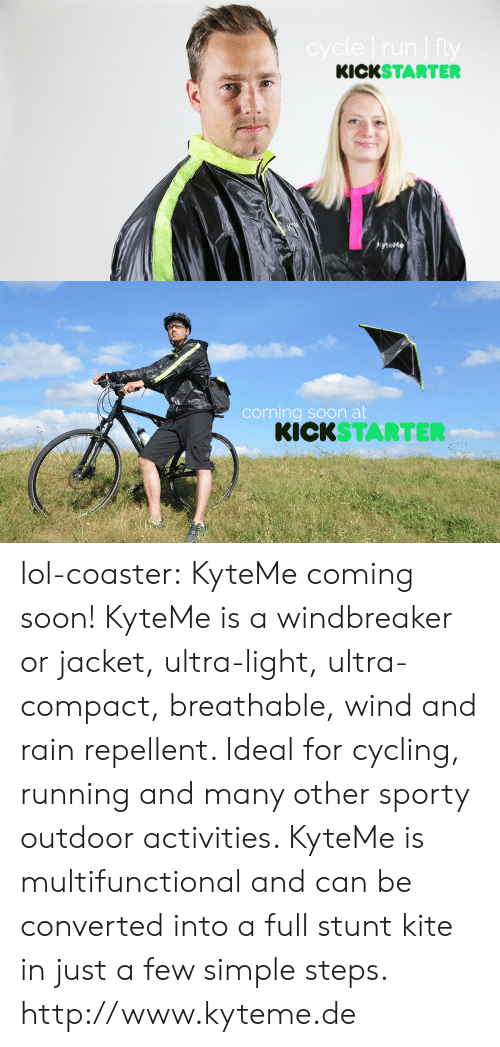 Lol, Soon..., and Tumblr: KICKSTARTER  tefe   coming soon at  KICKSTARTER lol-coaster:    KyteMe coming soon! KyteMe is a windbreaker or jacket, ultra-light, ultra-compact, breathable, wind and rain repellent. Ideal for cycling, running and many other sporty outdoor activities. KyteMe is multifunctional and can be converted into a full stunt kite in just a few simple steps. http://www.kyteme.de