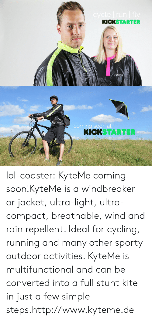 Lol, Soon..., and Tumblr: KICKSTARTER  tefe   coming soon at  KICKSTARTER lol-coaster:    KyteMecoming soon!KyteMe is a windbreaker or jacket, ultra-light, ultra-compact, breathable, wind and rain repellent. Ideal for cycling, running and many other sporty outdoor activities. KyteMe is multifunctional and can be converted into a full stunt kite in just a few simple steps.http://www.kyteme.de