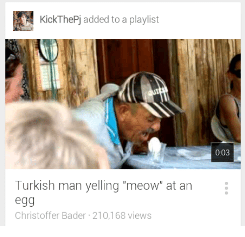 """Man, Turkish, and Meow: KickThePj added to a playlist  0:03  Turkish man yelling """"meow"""" at an  egg  Christoffer Bader 210,168 views"""