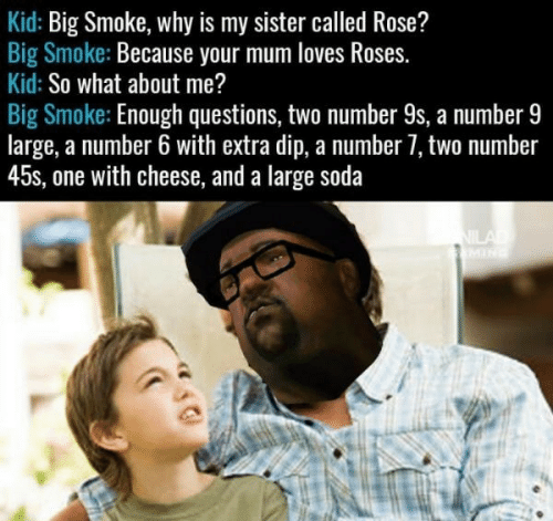 Soda, Rose, and Cheese: Kid: Big Smoke, why is my sister called Rose?  Big Smoke: Because your mum loves Roses.  Kid: So what about me?  Big Smoke: Enough questions, two number 9s, a number 9  large, a number 6 with extra dip, a number 7, two number  45s, one with cheese, and a large soda