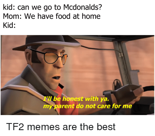 Food, McDonalds, and Memes: kid: can we go to Mcdonalds?  Mom: We have food at home  Kid:  be honest with ya.  my parent do not care for me TF2 memes are the best