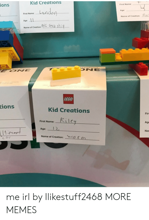 Dank, Lego, and Memes: Kid Creations  ions  First Name  Age  Nome of Creation:  First Name:  Age:  Name of Creation  LEGO  tions  Kid Creations  Firs  First Name:-  1-1 e  Age  Age:  1 2  Nan  Name of Creation:  ( 「m me irl by Ilikestuff2468 MORE MEMES