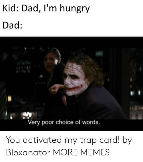 Dad, Dank, and Hungry: Kid: Dad, I'm hungry  Dad:  Very poor choice of words. You activated my trap card! by Bloxanator MORE MEMES