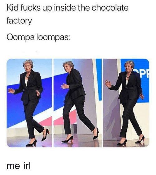 Chocolate, Irl, and Me IRL: Kid fucks up inside the chocolate  factory  Oompa loompas: me irl
