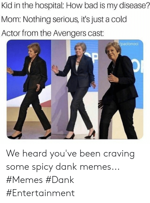 Bad, Dank, and Memes: Kid in the hospital: How bad is my disease?  Mom: Nothing serious, it's just a cold  Actor from the Avengers cast:  u/paolonoci  P We heard you've been craving some spicy dank memes... #Memes #Dank #Entertainment