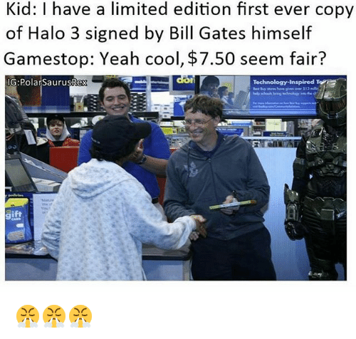 Bill Gates, Gamestop, and Halo: Kid: l have a limited edition first ever copy  of Halo 3 signed by Bill Gates himself  Gamestop: Yeah cool, $7.50 seem fair?  IG: Polar SaurusRex  E  Technology Inspired T 😤😤😤