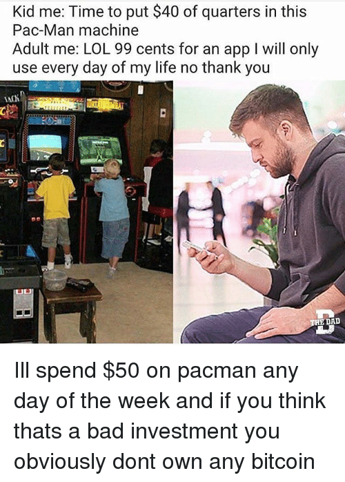 Bad, Dad, and Life: Kid me: Time to put $40 of quarters in this  Pac-Man machine  Adult me: LOL 99 cents for an app I will only  use every day of my life no thank you  E DAD Ill spend $50 on pacman any day of the week and if you think thats a bad investment you obviously dont own any bitcoin