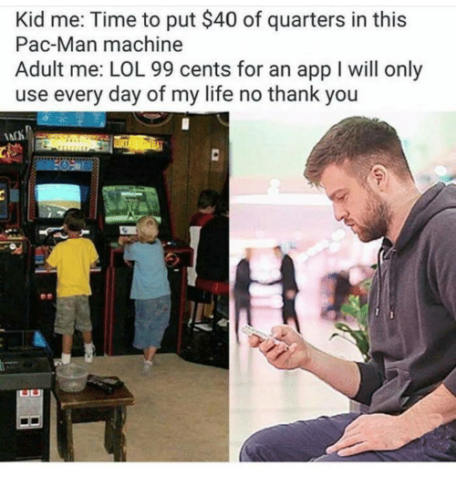 Life, Lol, and Memes: Kid me: Time to put $40 of quarters in this  Pac-Man machine  Adult me: LOL 99 cents for an app I will only  use every day of my life no thank you