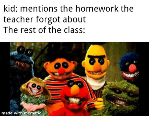 Teacher, Homework, and Rest: kid: mentions the homework the  teacher forgot about  The rest of the class:  TACE  made with mematic