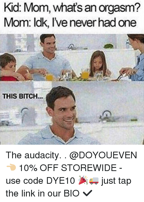 Bitch, Gym, and Audacity: Kid Mom, an orgasm?  what's Mom: ldk, lvenever had one  THIS BITCH The audacity. . @DOYOUEVEN 👈🏼 10% OFF STOREWIDE - use code DYE10 🎉🚚 just tap the link in our BIO ✔️