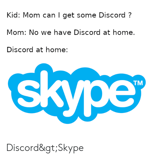 Home, Skype, and Dank Memes: Kid: Mom can I get some Discord?  Mom: No we have Discord at home.  Discord at home:  TM Discord>Skype