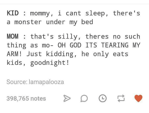 God, Monster, and Kids: KID mommy, i cant sleep, there's  a monster under my bed  MOM that's silly, theres no such  thing as mo- OH GOD ITS TEARING MY  ARM! Just kidding, he only eats  kids, goodnight!  Source: lamapalooza  398,7  65 notes > D  O