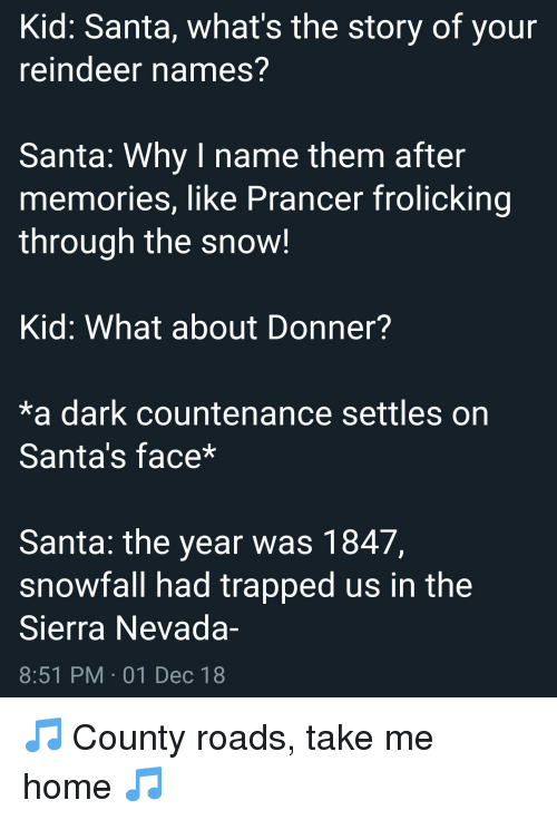 History, Home, and Santa: Kid: Santa, what's the story of your  reindeer names?  Santa: Why I name them after  memories, like Prancer frolicking  through the snow!  Kid: What about Donner?  *a dark countenance settles on  Santa's face*  Santa: the year was 1847,  snowfall had trapped us in the  Sierra Nevada-  8:51 PM 01 Dec 18  ес