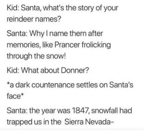 Santa, Snow, and Dark: Kid: Santa, what's the story of your  reindeer names?  Santa: Why I name them after  memories, like Prancer frolicking  through the snow!  Kid: What about Donner?  *a dark countenance settles on Santa's  face*  Santa: the year was 1847, snowfall had  trapped us in the Sierra Nevada-