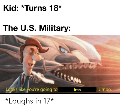 Iran, Military, and Kid: Kid: *Turns 18*  The U.S. Military:  Looks like you're going to  Jimbo.  Iran *Laughs in 17*