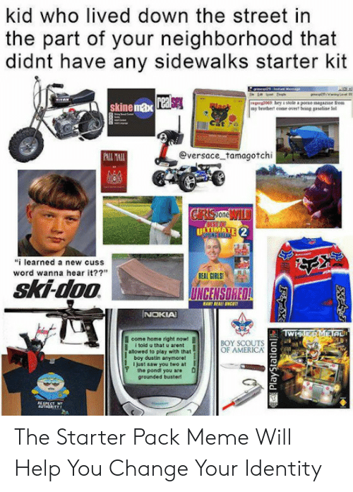 """Ali, America, and Girls: kid who lived down the street in  the part of your neighborhood that  didnt have any sidewalks starter kit  2  skine max  Cat  eversace tamagotchi  ALİ All  one  """"i learned a new cuss  word wanna hear it??""""  EAL GIRLS  ski-doo  UNCENSORED!  NOKIA  I come home right now!  BOY SCOUTS  OF AMERICA  I told u that u arent  boy dustin anymore!  'the pond you are  alowed to play with that  Ijust saw you two atI  grounded buster The Starter Pack Meme Will Help You Change Your Identity"""