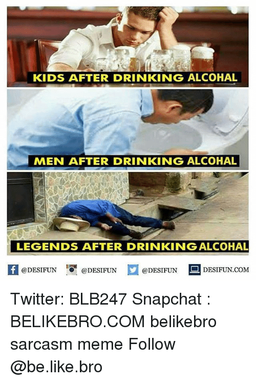 Be Like, Drinking, and Meme: KIDS AFTER DRINKING ALCOHAL  MEN AFTER DRINKING ALCOHAL  LEGENDS AFTER DRINKING ALCOHAL  @DESIFUN  @DESIFUN  @DESIFUN  DESIFUN.COM Twitter: BLB247 Snapchat : BELIKEBRO.COM belikebro sarcasm meme Follow @be.like.bro