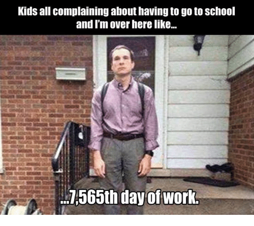 Kids All Complaining About Having To Go To School And I M Over Here Like 7565th Day Of Work Dank Meme On Me Me