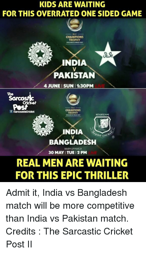 Memes, Thriller, and Cricket: KIDS ARE WAITING  FOR THIS OVERRATED ONE SIDED GAME  CHAMPIONS  TROPHY  INDIA  PAKISTAN  4 JUNE SUN 1:30PM  The  f ISarcasmlnCricket  BANGLADESH  WARMUPMATCH  30 MAY ITUE 12 PM  REAL MEN ARE WAITING  FOR THIS EPIC THRILLER Admit it, India vs Bangladesh match will be more competitive than India vs Pakistan match. Credits : The Sarcastic Cricket Post II