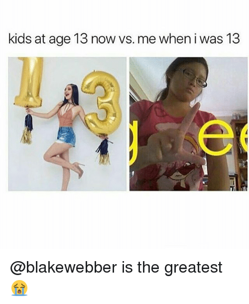 Memes, Kids, and 🤖: kids at age 13 now vs. me when i was 13 @blakewebber is the greatest 😭
