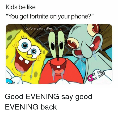 """Be Like, Memes, and Phone: Kids be like  """"You got fortnite on your phone?""""  GPolarSaurusRe Good EVENING say good EVENING back"""