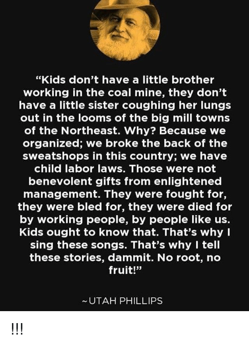 """Memes, Kids, and Songs: """"Kids don't have a little brother  working in the coal mine, they don't  have a little sister coughing her lungs  out in the looms of the big mill towns  of the Northeast. Why? Because we  organized; we broke the back of the  sweatshops in this country; we have  child labor laws. Those were not  benevolent gifts from enlightened  management. They were fought for,  they were bled for, they were died for  by working people, by people like us.  Kids ought to know that. That's why I  sing these songs. That's why I tell  these stories, dammit. No root, no  fruit!""""  UTAH PHILLIPS !!!"""