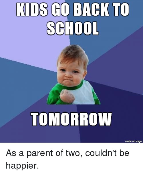 KIDS GO BACK TO SCHOOL TOMORROW Made on Imgur as a Parent ...