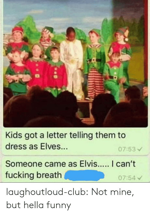 Club, Fucking, and Funny: Kids got a letter telling them to  dress as Elves...  Someone came as Elvis... I can't  fucking breath  07:53  07:54 v laughoutloud-club:  Not mine, but hella funny