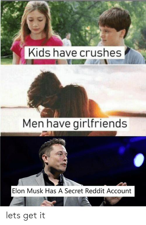 Reddit, Kids, and Girlfriends: Kids have crushes  Men have girlfriends  Elon Musk Has A Secret Reddit Account lets get it