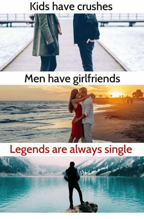 Memes, Kids, and Girlfriends: Kids have crushes  Men have girlfriends  Legends are always single