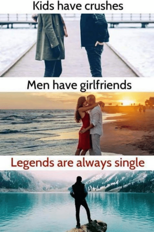 Kids Have Crushes Men Have Girlfriends Legends Are Always Single