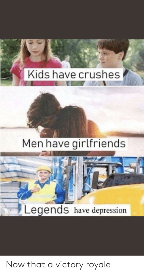Depression, Kids, and Girlfriends: Kids have crushes  Men have girlfriends  Legends have depression Now that a victory royale