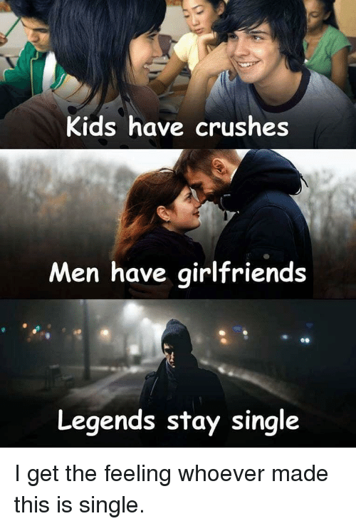 Kids Have Crushes Men Have Girlfriends Legends Stay Single Kids