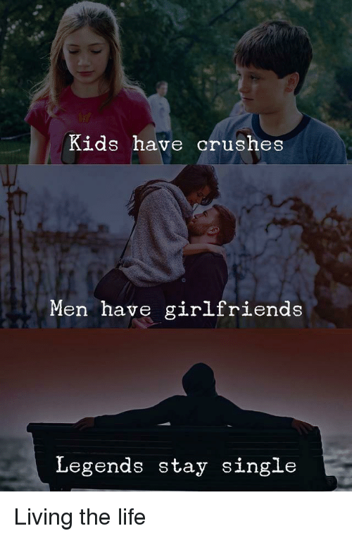 Kids Have Crushes Men Have Girlfriends Legends Stay Single Life