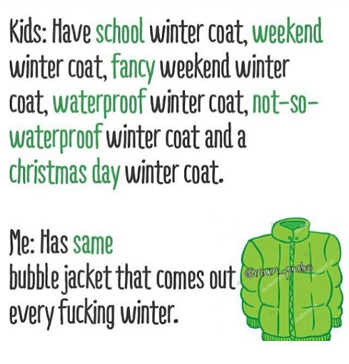 Christmas, Fucking, and Memes: Kids: Have school winter coat, weekend  winter coat, fancy weekend winter  coat, waterproof winter coat, not-s0-  waterproof winter coat and a  christmas day winter coat.  Me: Has same  bubble jacket that comes out  every fucking winter.