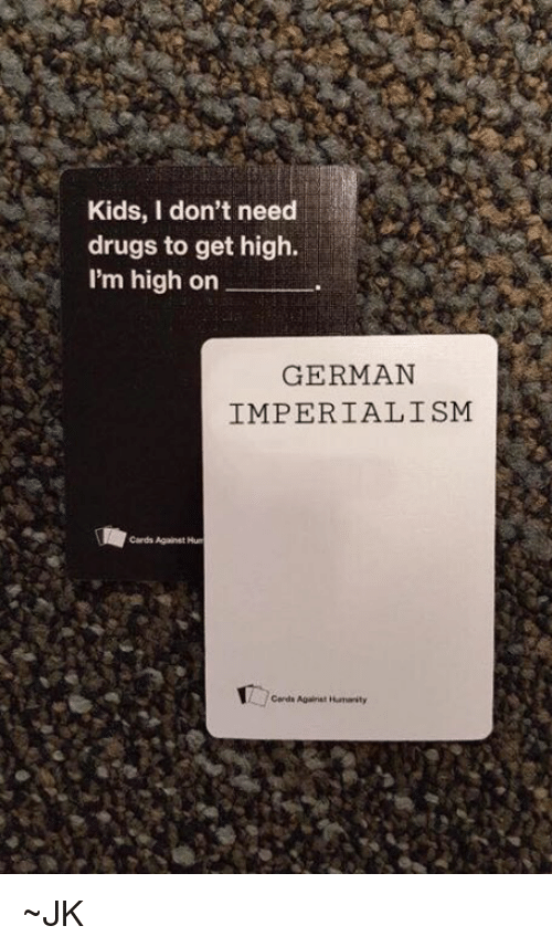 Dank, Germanic, and 🤖: Kids, I don't need  drugs to get high.  I'm high on  GERMAN  IMPERIALISM  Cards Against Hum ~JK