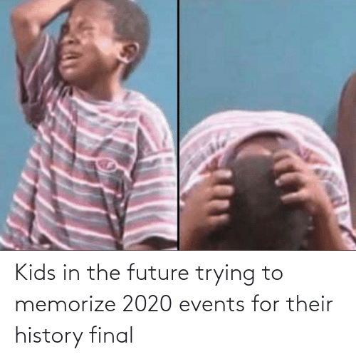 Future, History, and Kids: Kids in the future trying to memorize 2020 events for their history final