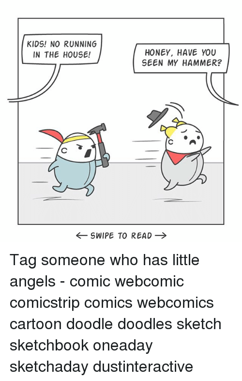 Memes, Angels, and Cartoon: KIDS! NO RUNNING  IN THE HOUSE!  HONEY, HAVE YOU  SEEN MY HAMMER?  C A  ←SWIPE TO READ → Tag someone who has little angels - comic webcomic comicstrip comics webcomics cartoon doodle doodles sketch sketchbook oneaday sketchaday dustinteractive