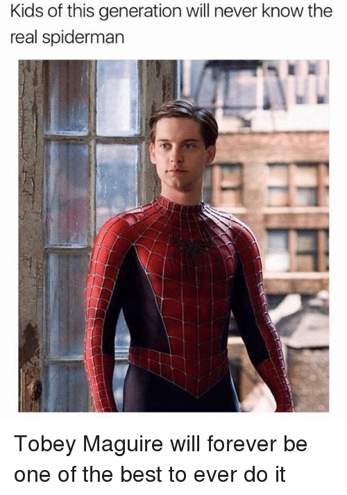 Dank, 🤖, and Real: Kids of this generation will never know the  real spiderman Tobey Maguire will forever be one of the best to ever do it