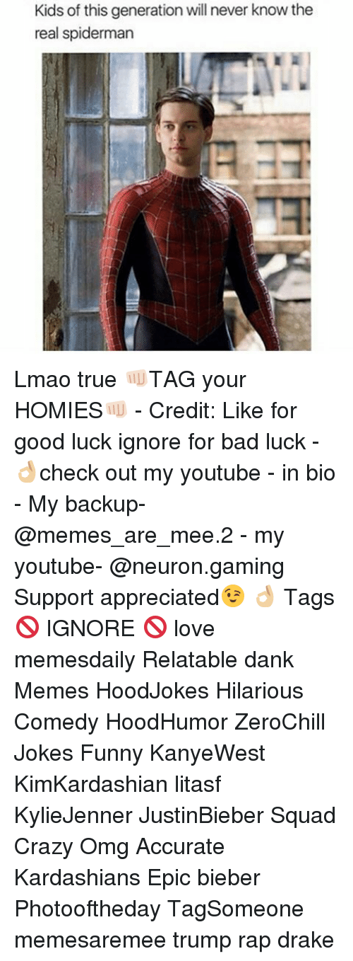 Bad, Crazy, and Dank: Kids of this generation will never know the  real spiderman Lmao true 👊🏻TAG your HOMIES👊🏻 - Credit: Like for good luck ignore for bad luck - 👌🏼check out my youtube - in bio - My backup- @memes_are_mee.2 - my youtube- @neuron.gaming Support appreciated😉 👌🏼 Tags 🚫 IGNORE 🚫 love memesdaily Relatable dank Memes HoodJokes Hilarious Comedy HoodHumor ZeroChill Jokes Funny KanyeWest KimKardashian litasf KylieJenner JustinBieber Squad Crazy Omg Accurate Kardashians Epic bieber Photooftheday TagSomeone memesaremee trump rap drake
